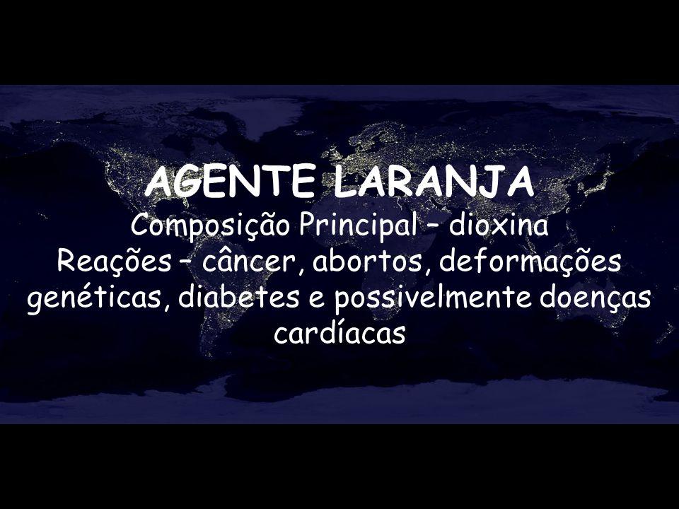 AGENTE LARANJA Composição Principal – dioxina Reações – câncer, abortos, deformações genéticas, diabetes e possivelmente doenças cardíacas