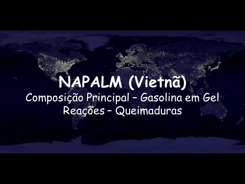 NAPALM (Vietnã) Composição Principal – Gasolina em Gel Reações – Queimaduras