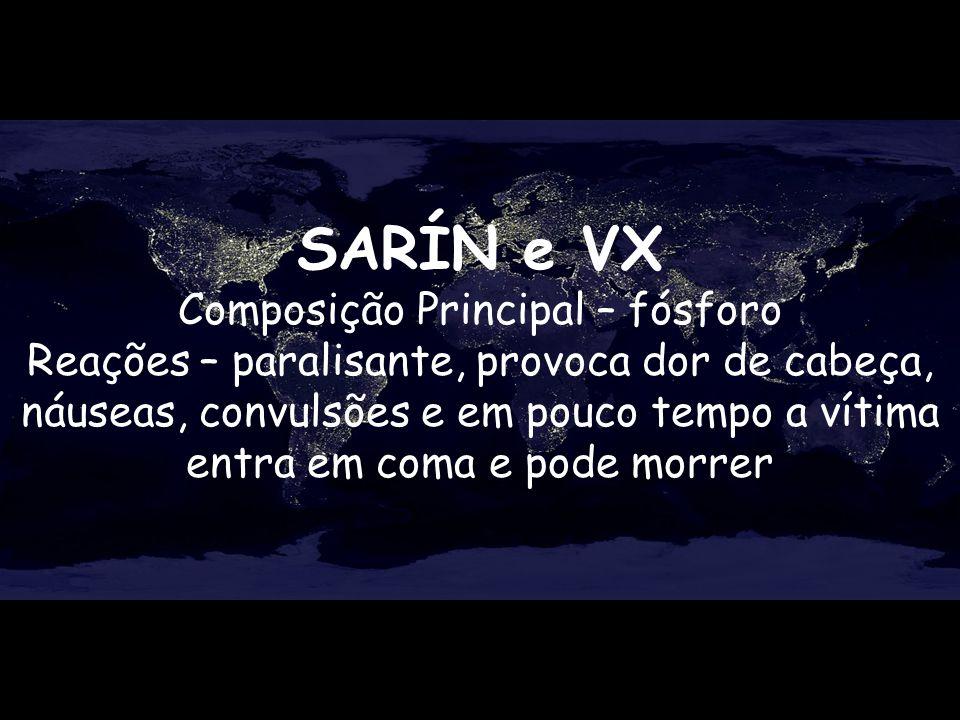 SARÍN e VX Composição Principal – fósforo Reações – paralisante, provoca dor de cabeça, náuseas, convulsões e em pouco tempo a vítima entra em coma e