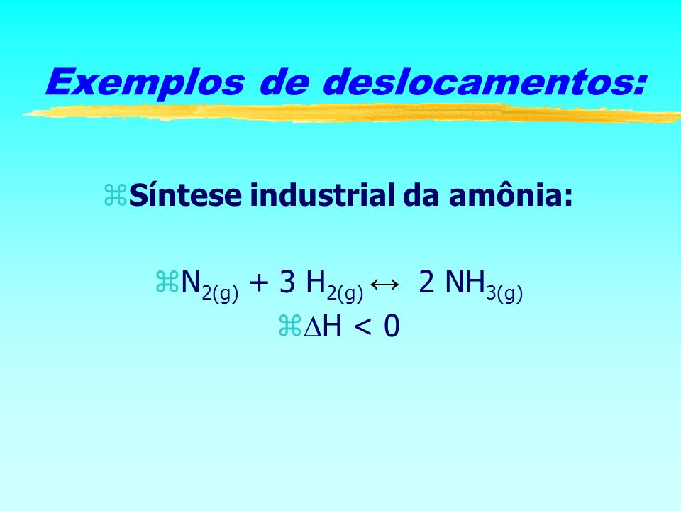zSíntese industrial da amônia: N 2(g) + 3 H 2(g) 2 NH 3(g) z H < 0 Exemplos de deslocamentos: