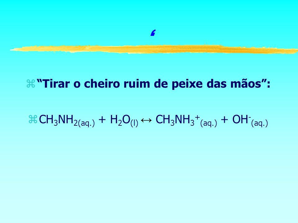 zTirar o cheiro ruim de peixe das mãos: CH 3 NH 2(aq.) + H 2 O (l) CH 3 NH 3 + (aq.) + OH - (aq.)