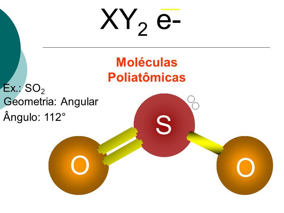 Ex.: SO 2 Geometria: Angular Ângulo: 112° XY 2 e- Moléculas Poliatômicas S O O