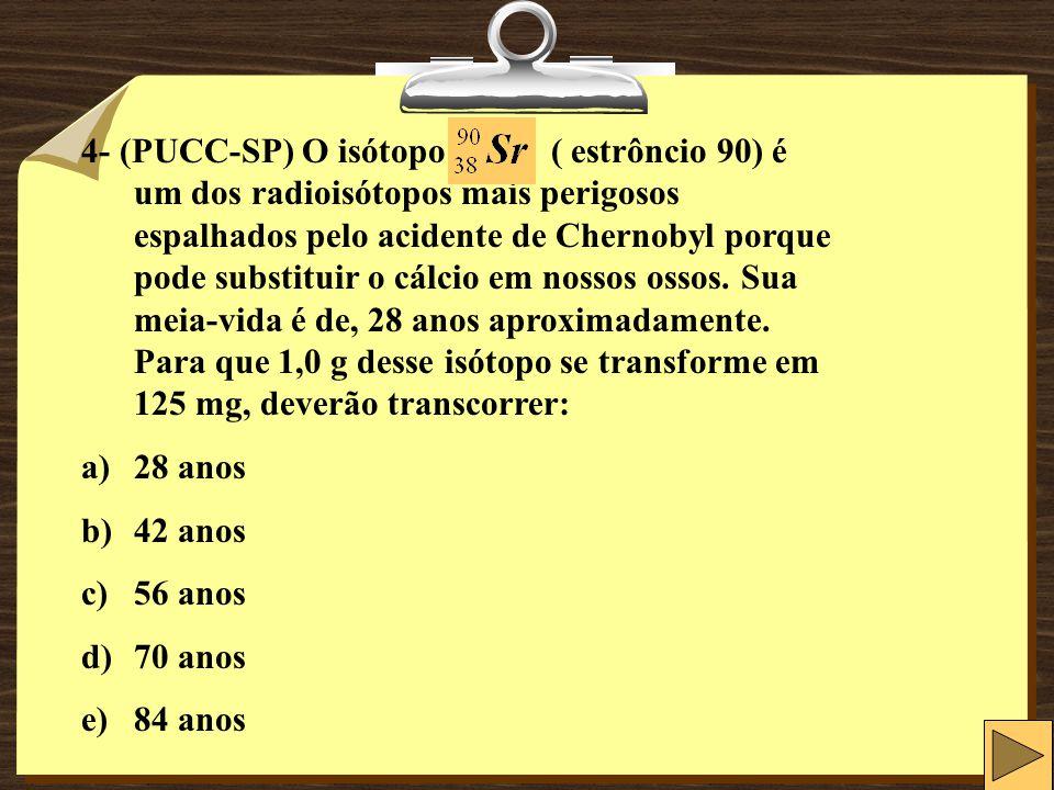 4- (PUCC-SP) O isótopo ( estrôncio 90) é um dos radioisótopos mais perigosos espalhados pelo acidente de Chernobyl porque pode substituir o cálcio em nossos ossos.
