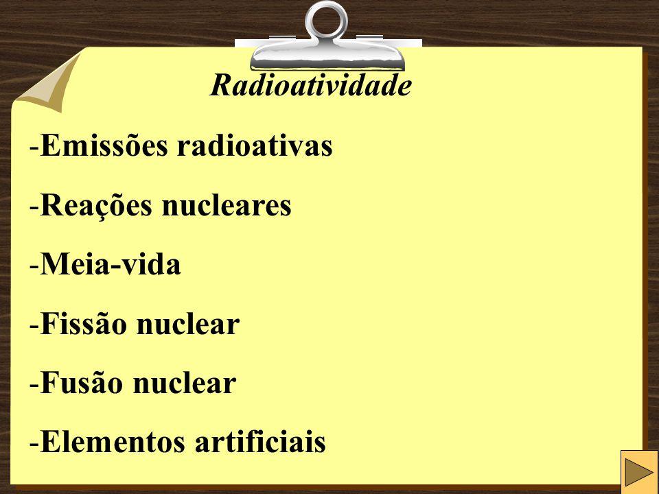 Radioatividade -Emissões radioativas -Reações nucleares -Meia-vida -Fissão nuclear -Fusão nuclear -Elementos artificiais