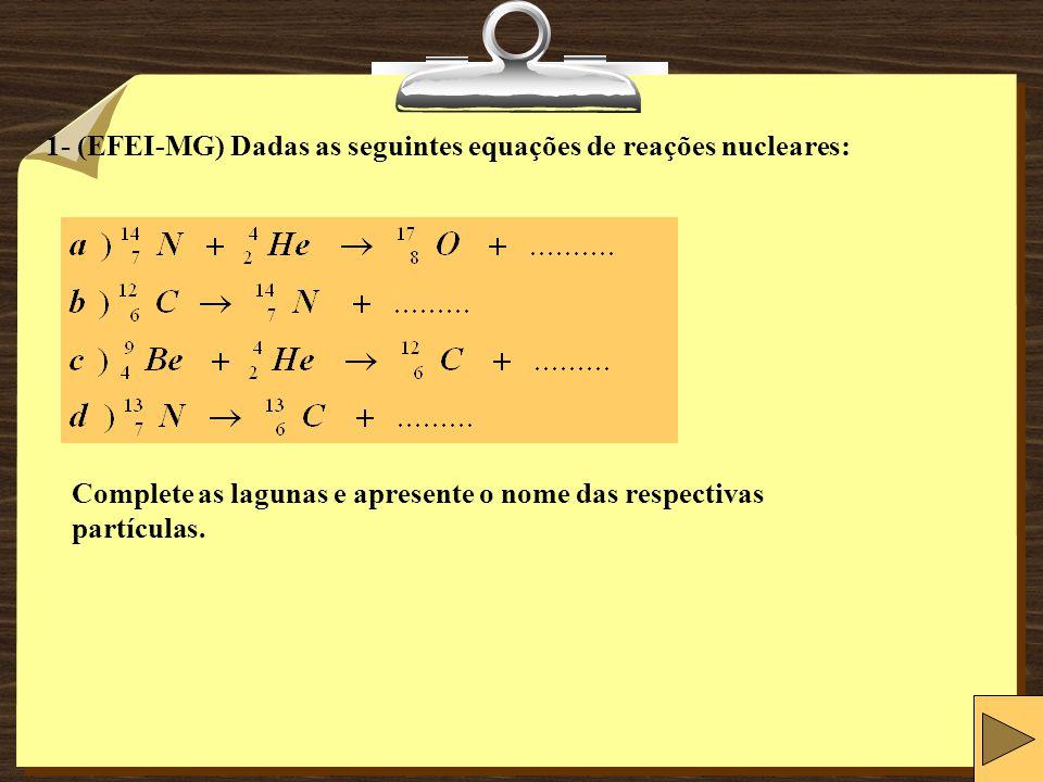 1- (EFEI-MG) Dadas as seguintes equações de reações nucleares: Complete as lagunas e apresente o nome das respectivas partículas.