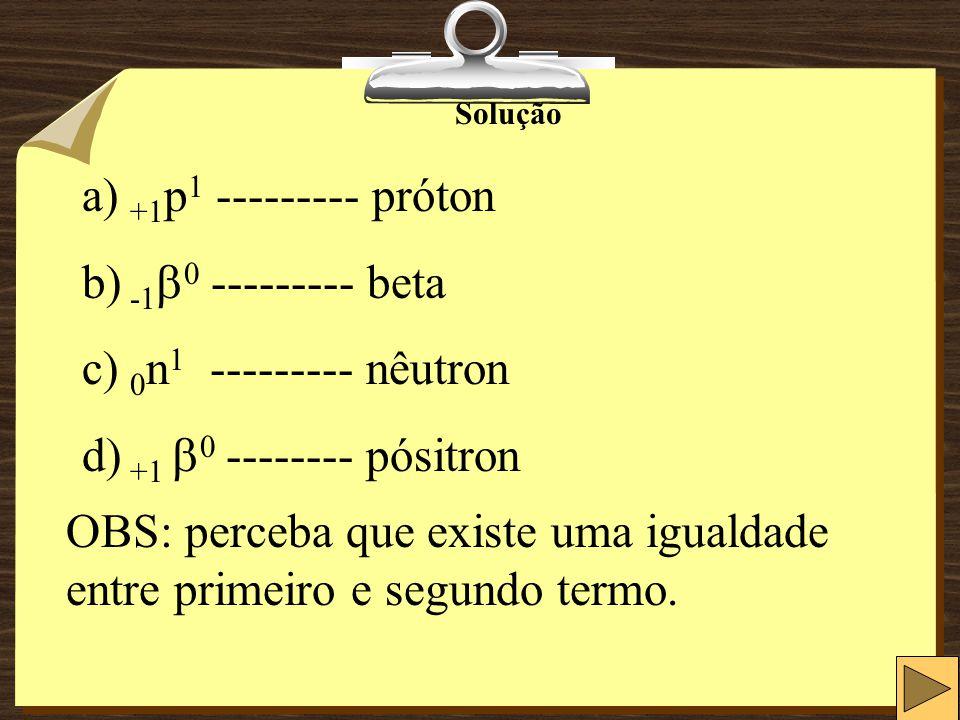 Solução a) +1 p 1 --------- próton b) -1 0 --------- beta c) 0 n 1 --------- nêutron d) +1 0 -------- pósitron OBS: perceba que existe uma igualdade entre primeiro e segundo termo.