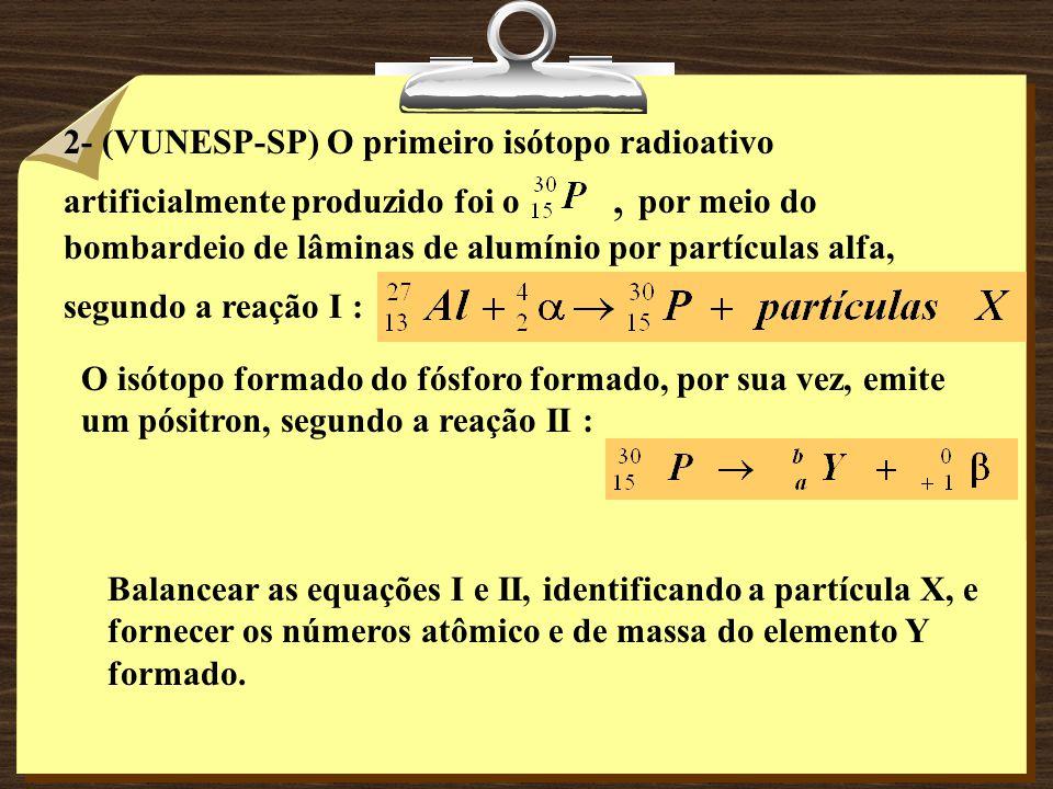 2- (VUNESP-SP) O primeiro isótopo radioativo artificialmente produzido foi o, por meio do bombardeio de lâminas de alumínio por partículas alfa, segundo a reação I : O isótopo formado do fósforo formado, por sua vez, emite um pósitron, segundo a reação II : Balancear as equações I e II, identificando a partícula X, e fornecer os números atômico e de massa do elemento Y formado.