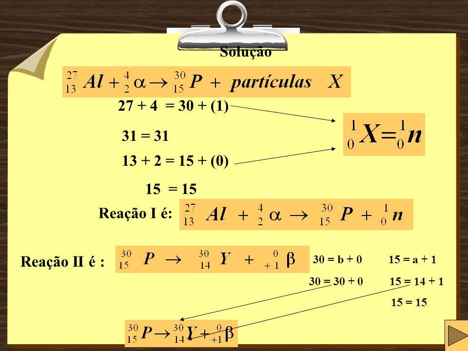 Solução 27 + 4 = 30 + (1) 31 = 31 13 + 2 = 15 + (0) 15 = 15 Reação I é: Reação II é : 30 = b + 0 15 = a + 1 30 = 30 + 0 15 = 14 + 1 15 = 15