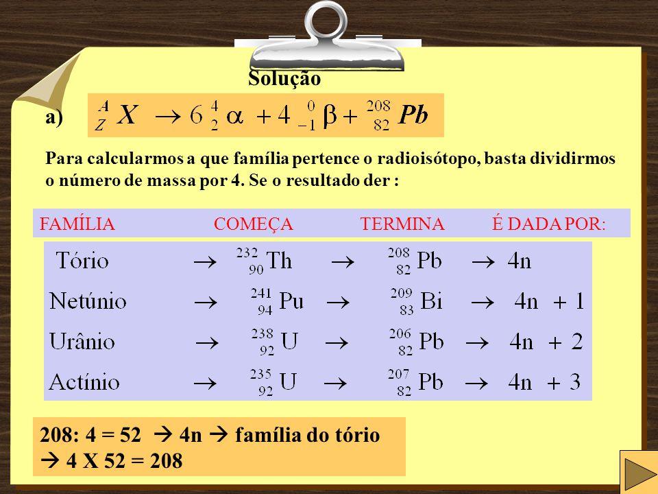 Solução a) Para calcularmos a que família pertence o radioisótopo, basta dividirmos o número de massa por 4.