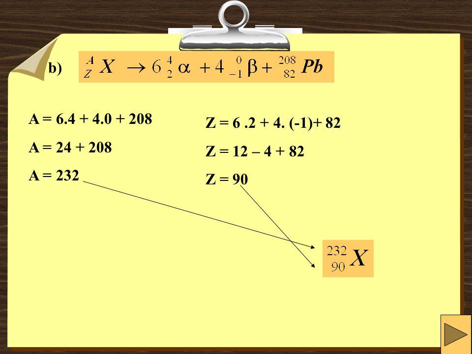 b) A = 6.4 + 4.0 + 208 A = 24 + 208 A = 232 Z = 6.2 + 4. (-1)+ 82 Z = 12 – 4 + 82 Z = 90