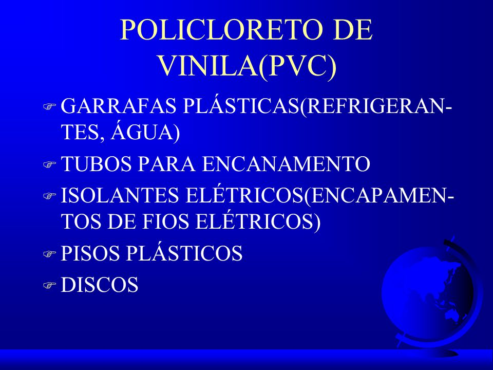 POLICLORETO DE VINILA(PVC) F GARRAFAS PLÁSTICAS(REFRIGERAN- TES, ÁGUA) F TUBOS PARA ENCANAMENTO F ISOLANTES ELÉTRICOS(ENCAPAMEN- TOS DE FIOS ELÉTRICOS) F PISOS PLÁSTICOS F DISCOS
