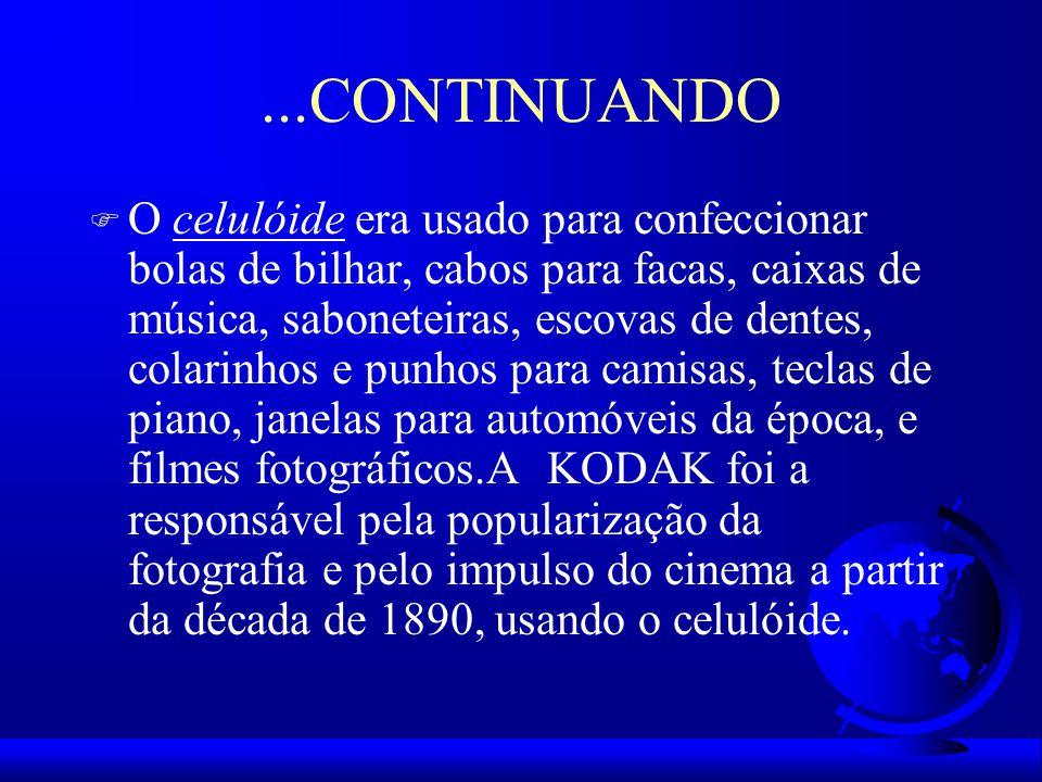 ...CONTINUANDO F O celulóide era usado para confeccionar bolas de bilhar, cabos para facas, caixas de música, saboneteiras, escovas de dentes, colarinhos e punhos para camisas, teclas de piano, janelas para automóveis da época, e filmes fotográficos.A KODAK foi a responsável pela popularização da fotografia e pelo impulso do cinema a partir da década de 1890, usando o celulóide.