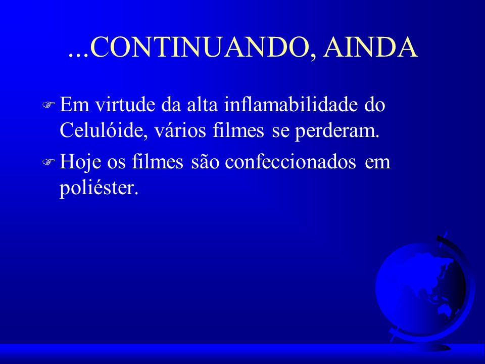 ...CONTINUANDO, AINDA F Em virtude da alta inflamabilidade do Celulóide, vários filmes se perderam. F Hoje os filmes são confeccionados em poliéster.