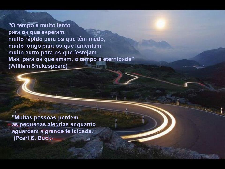 O tempo é muito lento para os que esperam, muito rápido para os que têm medo, muito longo para os que lamentam, muito curto para os que festejam.