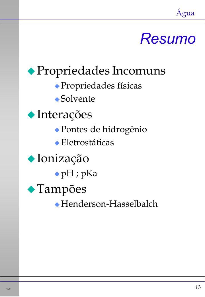 13 WF Resumo u Propriedades Incomuns u Propriedades físicas u Solvente u Interações u Pontes de hidrogênio u Eletrostáticas u Ionização u pH ; pKa u Tampões u Henderson-Hasselbalch Água