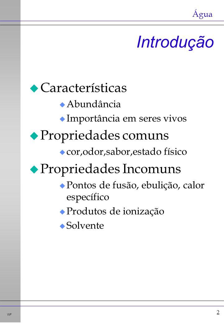 2 WF Introdução u Características u Abundância u Importância em seres vivos u Propriedades comuns u cor,odor,sabor,estado físico u Propriedades Incomu