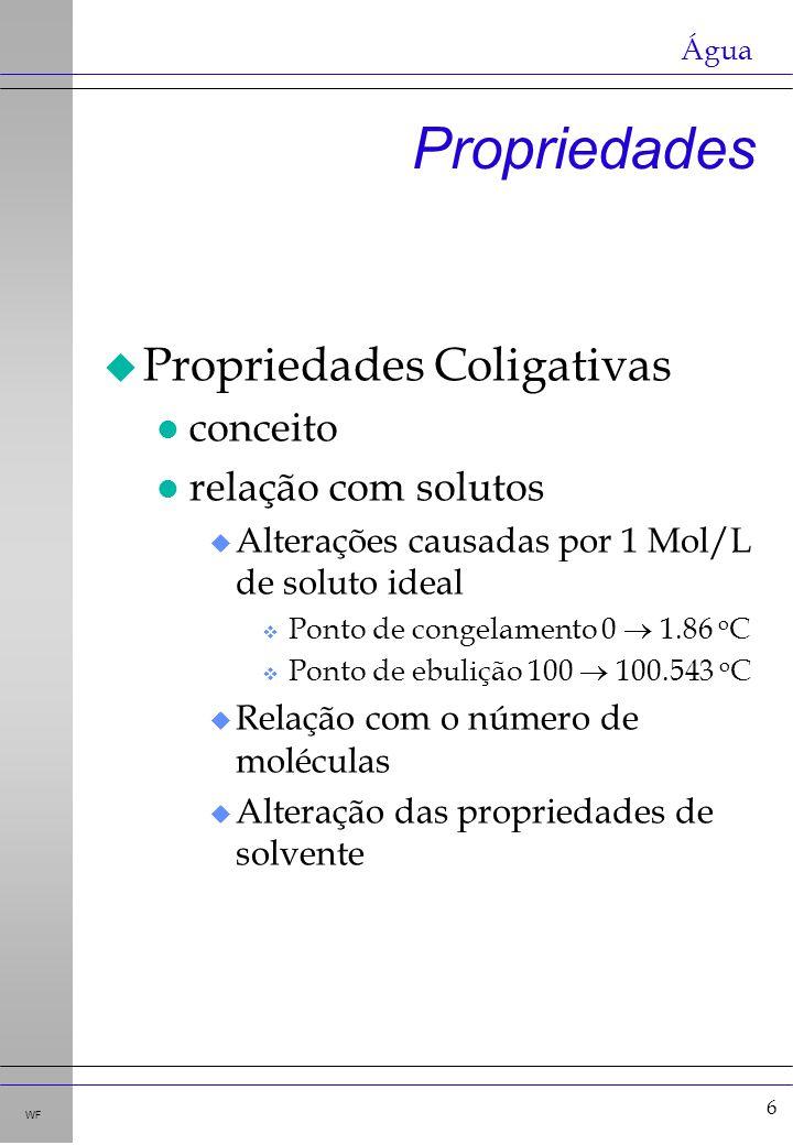 6 WF u Propriedades Coligativas l conceito l relação com solutos u Alterações causadas por 1 Mol/L de soluto ideal v Ponto de congelamento 0 1.86 o C v Ponto de ebulição 100 100.543 o C u Relação com o número de moléculas u Alteração das propriedades de solvente Propriedades Água