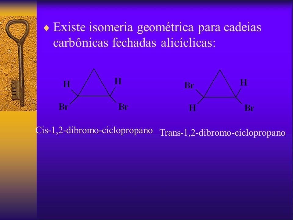 Existe isomeria geométrica para cadeias carbônicas fechadas alicíclicas: Cis-1,2-dibromo-ciclopropano Trans-1,2-dibromo-ciclopropano