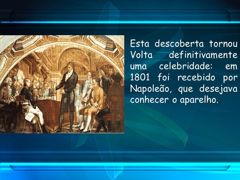Esta descoberta tornou Volta definitivamente uma celebridade: em 1801 foi recebido por Napoleão, que desejava conhecer o aparelho.