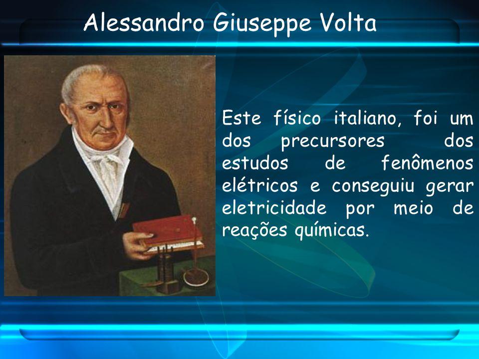 Alessandro Giuseppe Volta Este físico italiano, foi um dos precursores dos estudos de fenômenos elétricos e conseguiu gerar eletricidade por meio de r