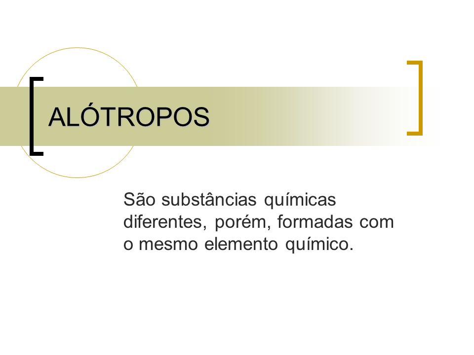 ALÓTROPOS São substâncias químicas diferentes, porém, formadas com o mesmo elemento químico.