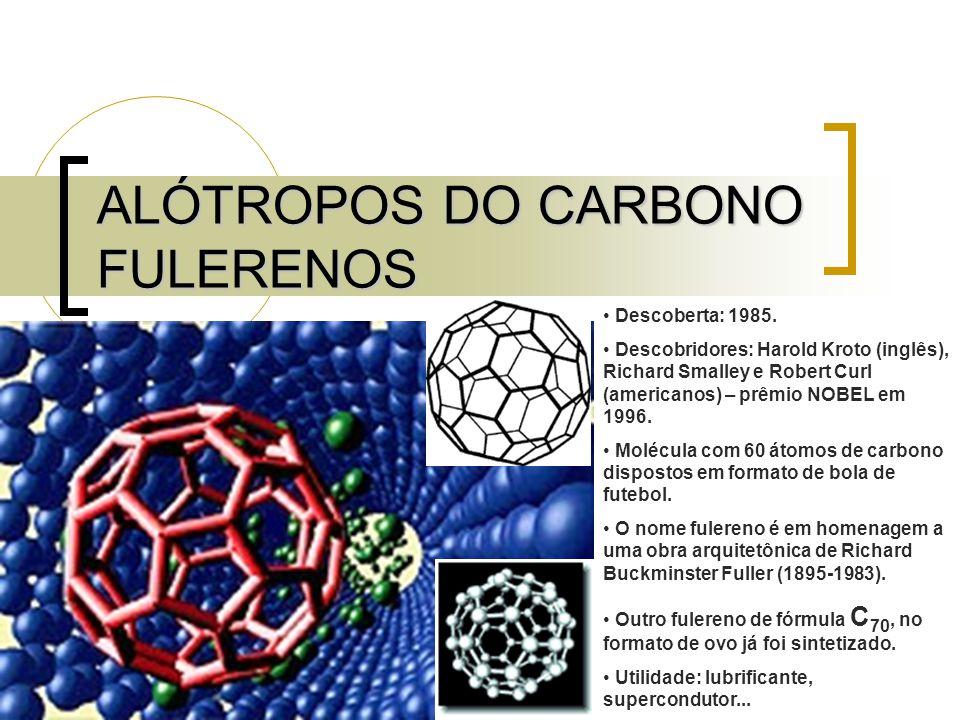 ALÓTROPOS DO CARBONO FULERENOS Descoberta: 1985. Descobridores: Harold Kroto (inglês), Richard Smalley e Robert Curl (americanos) – prêmio NOBEL em 19