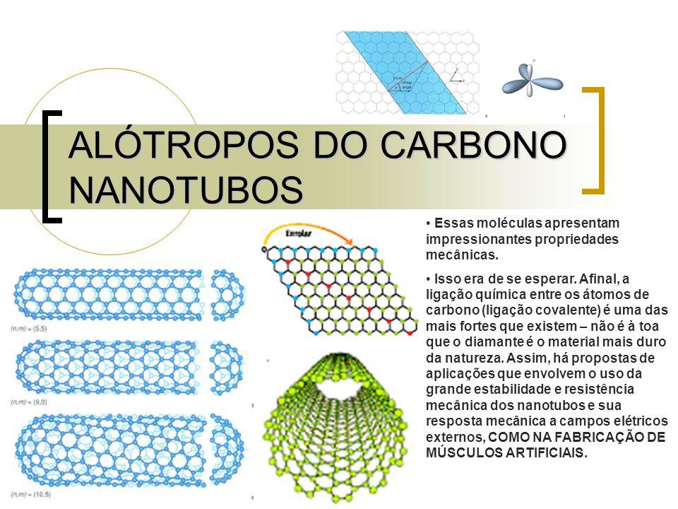 ALÓTROPOS DO CARBONO NANOTUBOS Essas moléculas apresentam impressionantes propriedades mecânicas. Isso era de se esperar. Afinal, a ligação química en