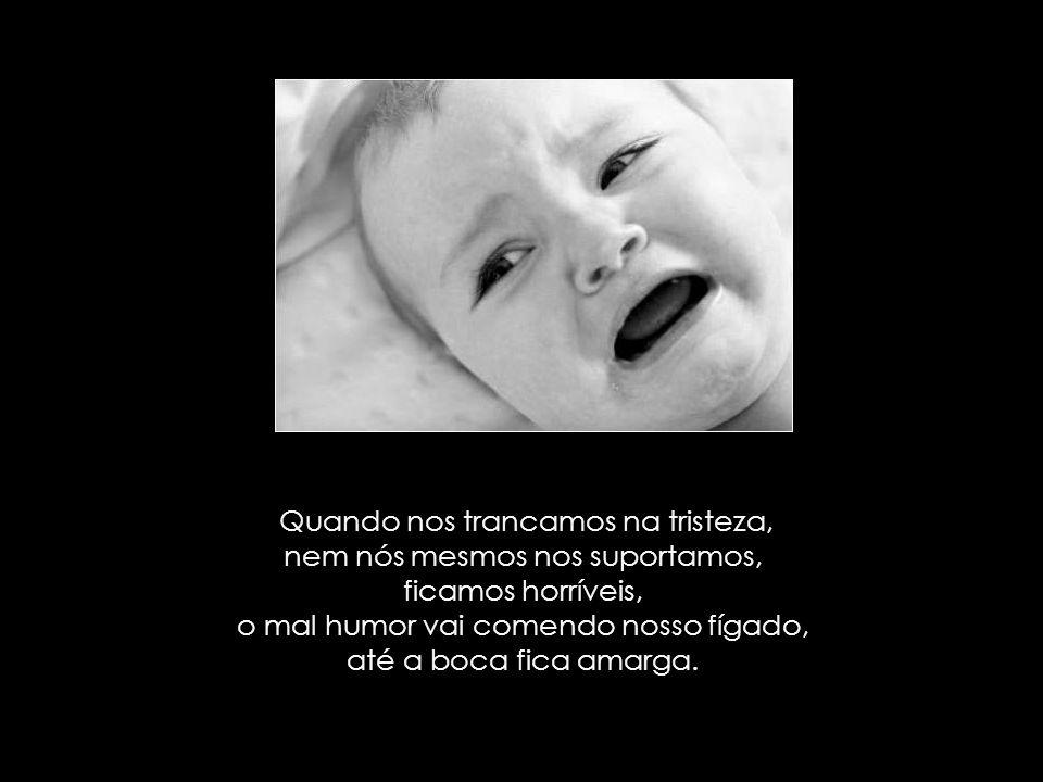 Quando nos trancamos na tristeza, nem nós mesmos nos suportamos, ficamos horríveis, o mal humor vai comendo nosso fígado, até a boca fica amarga.