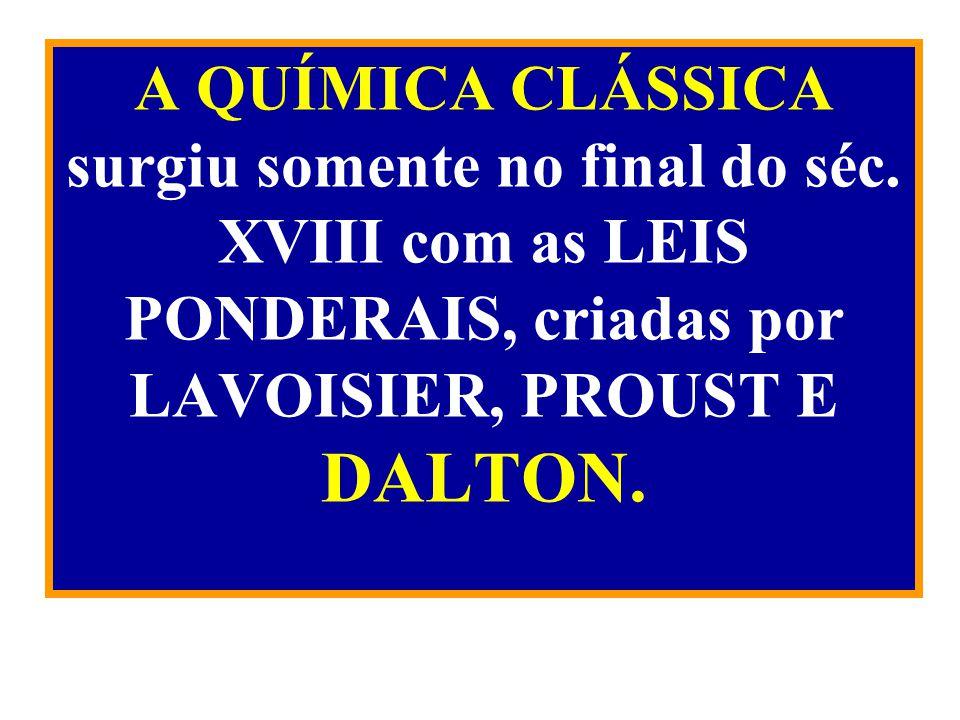 A QUÍMICA CLÁSSICA surgiu somente no final do séc. XVIII com as LEIS PONDERAIS, criadas por LAVOISIER, PROUST E DALTON.