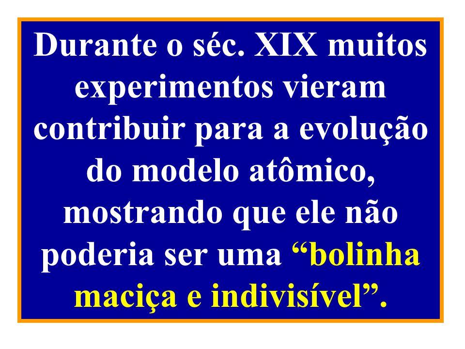 Durante o séc. XIX muitos experimentos vieram contribuir para a evolução do modelo atômico, mostrando que ele não poderia ser uma bolinha maciça e ind