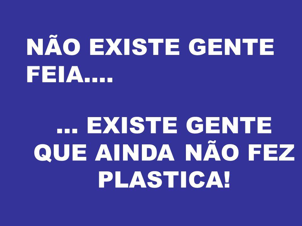 NÃO EXISTE GENTE FEIA....... EXISTE GENTE QUE AINDA NÃO FEZ PLASTICA!
