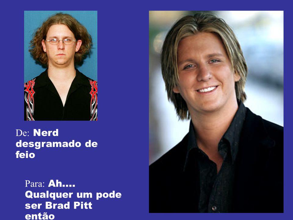 De: Nerd desgramado de feio Para: Ah.... Qualquer um pode ser Brad Pitt então