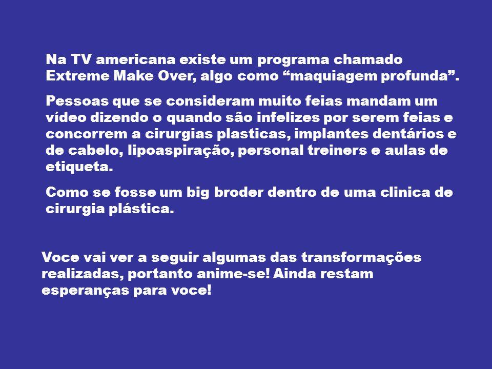Na TV americana existe um programa chamado Extreme Make Over, algo como maquiagem profunda. Pessoas que se consideram muito feias mandam um vídeo dize