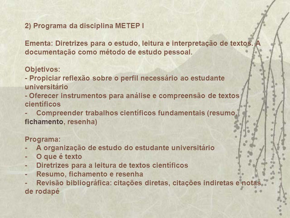 2) Programa da disciplina METEP I Ementa: Diretrizes para o estudo, leitura e interpretação de textos. A documentação como método de estudo pessoal. O