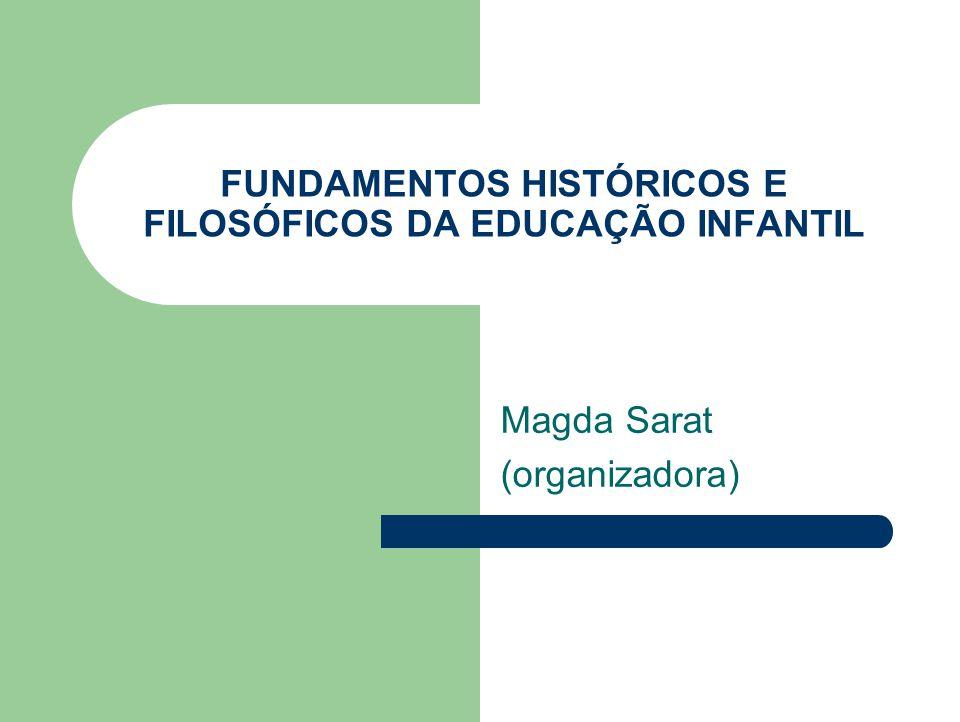 FUNDAMENTOS HISTÓRICOS E FILOSÓFICOS DA EDUCAÇÃO INFANTIL Magda Sarat (organizadora)