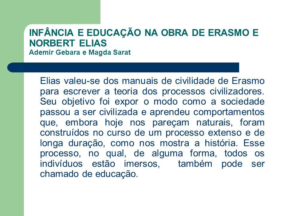 INFÂNCIA E EDUCAÇÃO NA OBRA DE ERASMO E NORBERT ELIAS Ademir Gebara e Magda Sarat Elias valeu-se dos manuais de civilidade de Erasmo para escrever a t