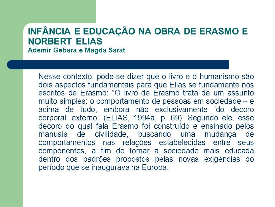 INFÂNCIA E EDUCAÇÃO NA OBRA DE ERASMO E NORBERT ELIAS Ademir Gebara e Magda Sarat Nesse contexto, pode-se dizer que o livro e o humanismo são dois asp