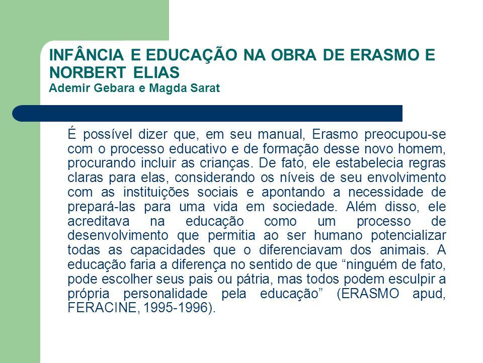 INFÂNCIA E EDUCAÇÃO NA OBRA DE ERASMO E NORBERT ELIAS Ademir Gebara e Magda Sarat É possível dizer que, em seu manual, Erasmo preocupou-se com o proce