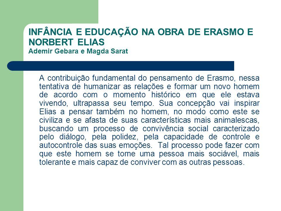 INFÂNCIA E EDUCAÇÃO NA OBRA DE ERASMO E NORBERT ELIAS Ademir Gebara e Magda Sarat A contribuição fundamental do pensamento de Erasmo, nessa tentativa