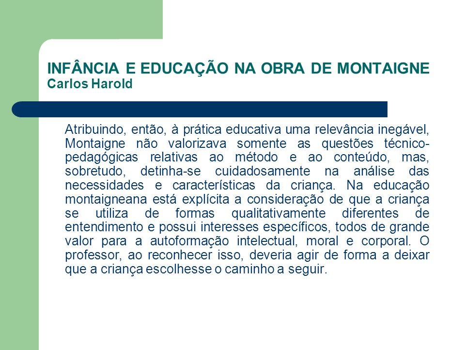 INFÂNCIA E EDUCAÇÃO NA OBRA DE MONTAIGNE Carlos Harold Atribuindo, então, à prática educativa uma relevância inegável, Montaigne não valorizava soment