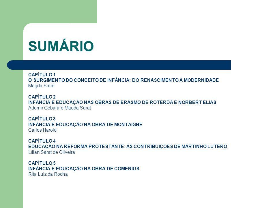 SUMÁRIO CAPÍTULO 1 O SURGIMENTO DO CONCEITO DE INFÂNCIA: DO RENASCIMENTO À MODERNIDADE Magda Sarat CAPÍTULO 2 INFÂNCIA E EDUCAÇÃO NAS OBRAS DE ERASMO