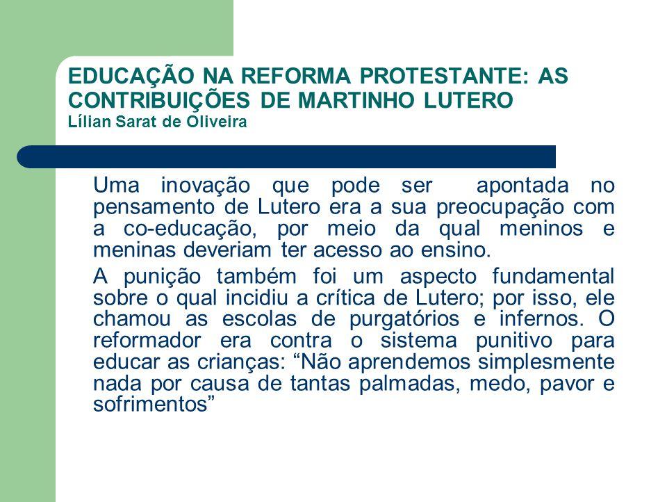 EDUCAÇÃO NA REFORMA PROTESTANTE: AS CONTRIBUIÇÕES DE MARTINHO LUTERO Lílian Sarat de Oliveira Uma inovação que pode ser apontada no pensamento de Lute