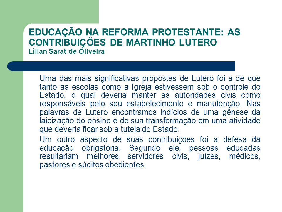 EDUCAÇÃO NA REFORMA PROTESTANTE: AS CONTRIBUIÇÕES DE MARTINHO LUTERO Lílian Sarat de Oliveira Uma das mais significativas propostas de Lutero foi a de