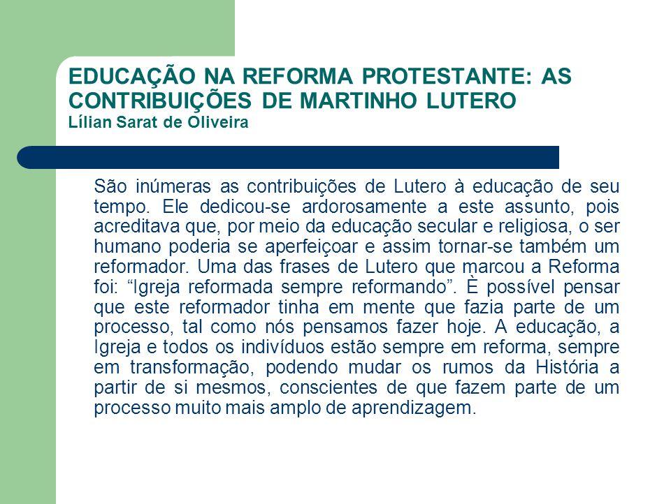 EDUCAÇÃO NA REFORMA PROTESTANTE: AS CONTRIBUIÇÕES DE MARTINHO LUTERO Lílian Sarat de Oliveira São inúmeras as contribuições de Lutero à educação de se