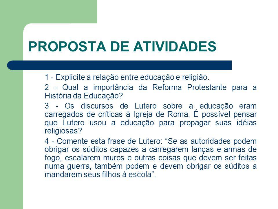 PROPOSTA DE ATIVIDADES 1 - Explicite a relação entre educação e religião. 2 - Qual a importância da Reforma Protestante para a História da Educação? 3