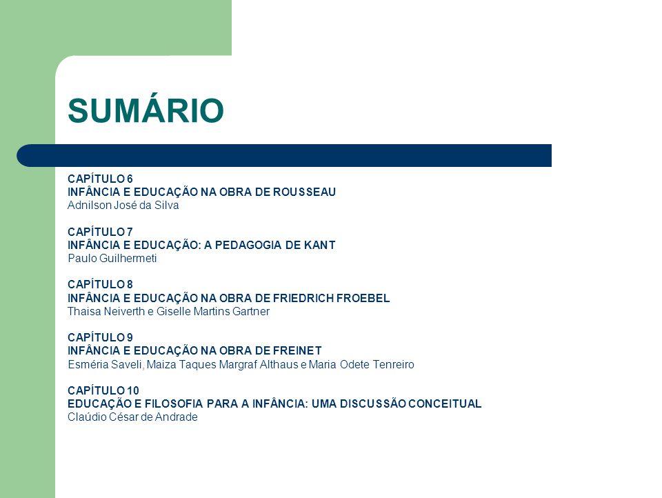 SUMÁRIO CAPÍTULO 6 INFÂNCIA E EDUCAÇÃO NA OBRA DE ROUSSEAU Adnilson José da Silva CAPÍTULO 7 INFÂNCIA E EDUCAÇÃO: A PEDAGOGIA DE KANT Paulo Guilhermet