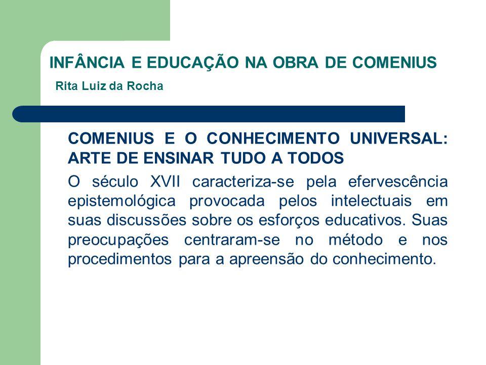INFÂNCIA E EDUCAÇÃO NA OBRA DE COMENIUS Rita Luiz da Rocha COMENIUS E O CONHECIMENTO UNIVERSAL: ARTE DE ENSINAR TUDO A TODOS O século XVII caracteriza