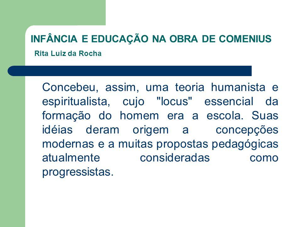 INFÂNCIA E EDUCAÇÃO NA OBRA DE COMENIUS Rita Luiz da Rocha Concebeu, assim, uma teoria humanista e espiritualista, cujo