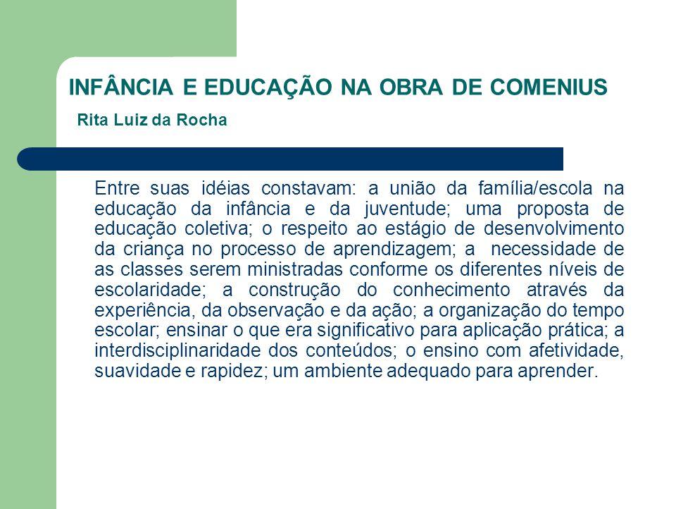 INFÂNCIA E EDUCAÇÃO NA OBRA DE COMENIUS Rita Luiz da Rocha Entre suas idéias constavam: a união da família/escola na educação da infância e da juventu