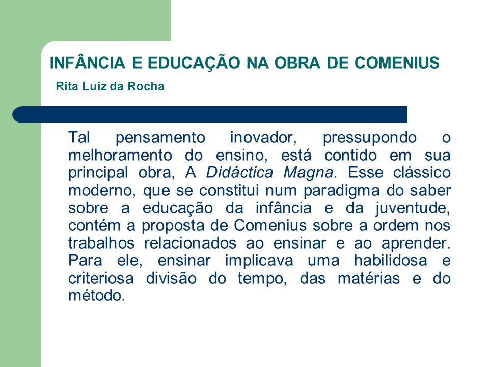 INFÂNCIA E EDUCAÇÃO NA OBRA DE COMENIUS Rita Luiz da Rocha Tal pensamento inovador, pressupondo o melhoramento do ensino, está contido em sua principa